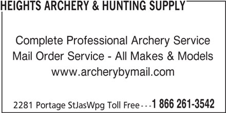 Heights Archery (204-832-4421) - Display Ad - Complete Professional Archery Service Mail Order Service - All Makes & Models www.archerybymail.com 1 866 261-3542 2281 Portage StJasWpg Toll Free --- HEIGHTS ARCHERY & HUNTING SUPPLY Complete Professional Archery Service Mail Order Service - All Makes & Models www.archerybymail.com 1 866 261-3542 2281 Portage StJasWpg Toll Free --- HEIGHTS ARCHERY & HUNTING SUPPLY