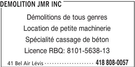 Démolition JMR Inc (418-808-0057) - Annonce illustrée======= - DEMOLITION JMR INC Démolitions de tous genres Location de petite machinerie Spécialité cassage de béton Licence RBQ: 8101-5638-13 -------------------- 418 808-0057 41 Bel Air Lévis