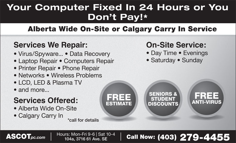 Ascot Business Systems (403-279-4455) - Display Ad - Your Computer Fixed In 24 Hours or You Don t Pay! Alberta Wide On-Site or Calgary Carry In Service On-Site Service: Services We Repair: Day Time   Evenings Virus/Spyware...   Data Recovery Saturday   Sunday Laptop Repair   Computers Repair Printer Repair   Phone Repair Networks   Wireless Problems LCD, LED & Plasma TV and more... SENIORS & FREE STUDENT Services Offered: ANTI-VIRUS ESTIMATE DISCOUNTS Alberta Wide On-Site Calgary Carry In *call for details Hours: Mon-Fri 9-6 Sat 10-4 ASCOT pc.com Call Now: (403) 104a, 3716 61 Ave. SE 279-4455
