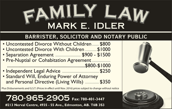 Idler Mark (780-965-2905) - Display Ad - YYLY LLYLLL LLA IIL AAWAFAMARK MMILYMMI WWAW AAF FFAFMFAMILY LAWFAMILY LAWFAMILY LAWFAMILY LAWMARK E. IDLER YYLY LLYLLL LLA IIL Uncontested Divorce Without Children......$800 Uncontested Divorce With Children..........$1000 Separation Agreement ......................$900 - $1500 Pre-Nuptial or Cohabitation Agreement................ ....................................................................$800-$1000 BARRISTER, SOLICITOR AND NOTARY PUBLIC Independent Legal Advice................................$250 Standard Will, Enduring Power of Attorney and Personal Directive (Living Wills)............$350 Plus Disbursements and G.S.T. (Prices in eect until Nov. 2016) prices subject to change without notice Fax: 780-401-3447 780-965-2905 #213 Nerval Centre, 4935 - 55 Ave., Edmonton, AB. T6B 3S3 AAWAFAMARK MMILYMMI WWAW AAF FFAFMFAMILY LAWFAMILY LAWFAMILY LAWFAMILY LAWMARK E. IDLER BARRISTER, SOLICITOR AND NOTARY PUBLIC Uncontested Divorce Without Children......$800 Uncontested Divorce With Children..........$1000 Separation Agreement ......................$900 - $1500 Pre-Nuptial or Cohabitation Agreement................ ....................................................................$800-$1000 Independent Legal Advice................................$250 Standard Will, Enduring Power of Attorney and Personal Directive (Living Wills)............$350 Plus Disbursements and G.S.T. (Prices in eect until Nov. 2016) prices subject to change without notice Fax: 780-401-3447 780-965-2905 #213 Nerval Centre, 4935 - 55 Ave., Edmonton, AB. T6B 3S3