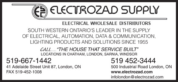 Electrozad Supply (519-452-3444) - Display Ad - 500 Industrial Road London, ON41 Adelaide Street Unit 87, London, ON www.electrozad.com FAX 519-452-1008 SOUTH WESTERN ONTARIO'S LEADER IN THE SUPPLY OF ELECTRICAL, AUTOMATION, DATA & COMMUNICATION, LIGHTING PRODUCTS AND SOLUTIONS SINCE 1955 CALL .... THE HOUSE THAT SERVICE BUILT LOCATIONS IN CHATHAM, LONDON, SARNIA, WINDSOR 519 452-3444519-667-1442 500 Industrial Road London, ON41 Adelaide Street Unit 87, London, ON SOUTH WESTERN ONTARIO'S LEADER IN THE SUPPLY OF ELECTRICAL, AUTOMATION, DATA & COMMUNICATION, LIGHTING PRODUCTS AND SOLUTIONS SINCE 1955 CALL .... THE HOUSE THAT SERVICE BUILT LOCATIONS IN CHATHAM, LONDON, SARNIA, WINDSOR 519 452-3444519-667-1442 www.electrozad.com FAX 519-452-1008