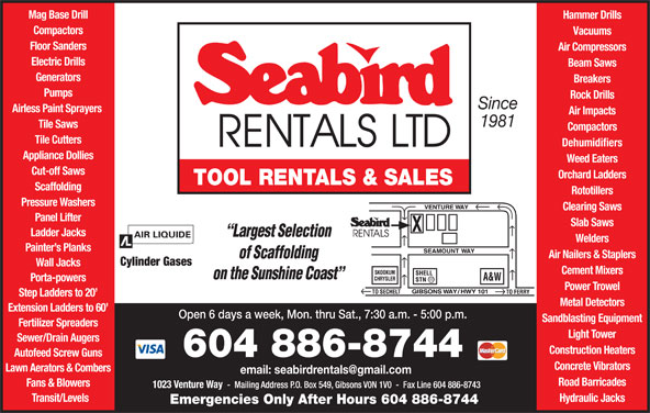 Seabird Rentals Ltd (604-886-8744) - Display Ad - Electric Drills Beam Saws Generators Breakers Pumps Rock Drills Air Impacts 1981 Tile Saws Compactors Tile Cutters Dehumidifiers Appliance Dollies Weed Eaters Cut-off Saws Orchard Ladders TOOL RENTALS & SALES Scaffolding Rototillers Pressure Washers Clearing Saws Panel Lifter Since Airless Paint Sprayers Slab Saws Ladder Jacks Welders Painter s Planks Air Nailers & Staplers Cylinder Gases Wall Jacks Cement Mixers Porta-powers Power Trowel Step Ladders to 20 Metal Detectors Extension Ladders to 60 Open 6 days a week, Mon. thru Sat., 7:30 a.m. - 5:00 p.m. Sandblasting Equipment Fertilizer Spreaders Light Tower Sewer/Drain Augers Construction Heaters Autofeed Screw Guns 604 886-8744 Concrete Vibrators Lawn Aerators & Combers Road Barricades Fans & Blowers Transit/Levels Hydraulic Jacks Emergencies Only After Hours 604 886-8744 Mag Base Drill Hammer Drills Compactors Vacuums Floor Sanders Air Compressors