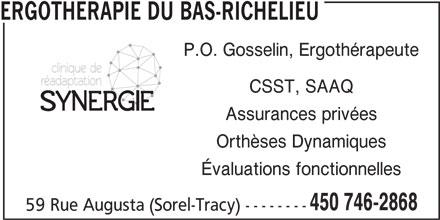 Ergothérapie Du Bas-Richelieu (450-746-2868) - Annonce illustrée======= - ERGOTHERAPIE DU BAS-RICHELIEU CSST, SAAQ Assurances privées Orthèses Dynamiques Évaluations fonctionnelles 450 746-2868 P.O. Gosselin, Ergothérapeute 59 Rue Augusta (Sorel-Tracy) --------