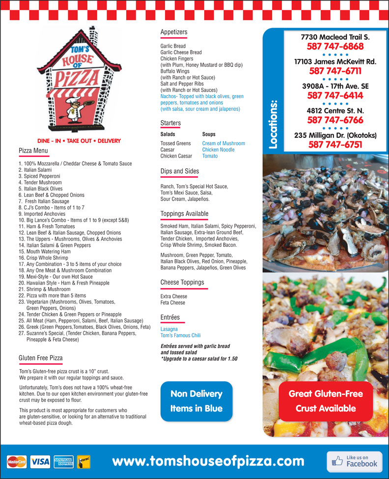 Tom's House of Pizza (403-252-0111) - Display Ad - 8. C.J s Combo - Items of 1 to 7 9. Imported Anchovies Toppings Available 10. Big Lance s Combo - Items of 1 to 9 (except 5&8) Smoked Ham, Italian Salami, Spicy Pepperoni, 11. Ham & Fresh Tomatoes Italian Sausage, Extra-lean Ground Beef, 12. Lean Beef & Italian Sausage, Chopped Onions Tender Chicken,  Imported Anchovies, 13. The Uppers - Mushrooms, Olives & Anchovies Crisp Whole Shrimp, Smoked Bacon. 26. Greek (Green Peppers,Tomatoes, Black Olives, Onions, Feta) Lasagna 27. Suzanne s Special, (Tender Chicken, Banana Peppers, Tom s Famous Chili Pineapple & Feta Cheese) Entrees served with garlic bread and tossed salad Gluten Free Pizza 17. Any Combination - 3 to 5 items of your choice *Upgrade to a caesar salad for 1.50 Tom s Gluten-free pizza crust is a 10  crust. We prepare it with our regular toppings and sauce. Unfortunately, Tom s does not have a 100% wheat-free kitchen. Due to our open kitchen environment your gluten-free Great Gluten-FreeNon Delivery crust may be exposed to flour. Crust AvailableItems in Blue This product is most appropriate for customers who are gluten-sensitive, or looking for an alternative to traditional wheat-based pizza dough. Appetizers 7730 Macleod Trail S. Garlic Bread 587 747-6868 Garlic Cheese Bread Chicken Fingers 17103 James McKevitt Rd. (with Plum, Honey Mustard or BBQ dip) Buffalo Wings 587 747-6711 (with Ranch or Hot Sauce) Salt and Pepper Ribs 3908A - 17th Ave. SE (with Ranch or Hot Sauces) Nachos- Topped with black olives, green 587 747-6414 peppers, tomatoes and onions (with salsa, sour cream and jalapenos) 4812 Centre St. N. 587 747-6766 Starters Salads Soups 235 Milligan Dr. (Okotoks) DINE - IN   TAKE OUT   DELIVERY Tossed Greens Cream of Mushroom 587 747-6751 Locations: Caesar Chicken Noodle Pizza Menu Chicken Caesar Tomato 1. 100% Mozzarella / Cheddar Cheese & Tomato Sauce 2. Italian Salami Dips and Sides 3. Spiced Pepperoni 4. Tender Mushroom Ranch, Tom s Special Hot Sa