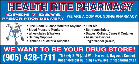 Health-Rite Pharmacy (905-428-1711) - Display Ad - HEALTH RITE PHARMACY OPEN 7 DAYS WE ARE A COMPOUNDING PHARMACY PRESCRIPTION DELIVERY Free Blood Glucose Monitors Anytime  First Aid Blood Pressure Monitors Bathroom Safety Wheelchairs & Walkers Braces, Collars, Canes & Crutches Ostomy Supplies Assistive Devices Diabetic Educator & Supplies Reg d Vendor (A.D.P.) WE WANT TO BE YOUR DRUG STORE! 75 Bayly St W (Just W of Harwood, Baywood Centre) (905) 428-1711 Under Medical Building   www.healthritepharmacy.ca