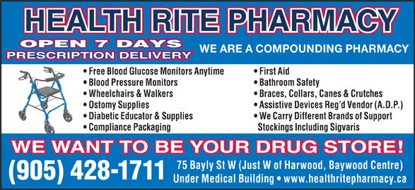 Health-Rite Pharmacy (905-428-1711) - Display Ad - HEALTH RITE PHARMACY OPEN 7 DAYS WE ARE A COMPOUNDING PHARMACY PRESCRIPTION DELIVERY Free Blood Glucose Monitors Anytime First Aid Blood Pressure Monitors Bathroom Safety Wheelchairs & Walkers Braces, Collars, Canes & Crutches Ostomy Supplies Assistive Devices Reg d Vendor (A.D.P.) Diabetic Educator & Supplies We Carry Different Brands of Support Compliance Packaging Stockings Including Sigvaris WE WANT TO BE YOUR DRUG STORE! 75 Bayly St W (Just W of Harwood, Baywood Centre) (905) 428-1711 Under Medical Building   www.healthritepharmacy.ca
