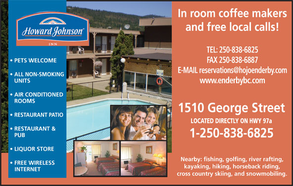 Howard Johnson Inn (250-838-6825) - Display Ad - In room coffee makers and free local calls! TEL: 250-838-6825 PETS WELCOME FAX 250-838-6887 ALL NON-SMOKING UNITS www.enderbybc.com AIR CONDITIONED ROOMS 1510 George Street RESTAURANT PATIO LOCATED DIRECTLY ON HWY 97a RESTAURANT & PUB 1-250-838-6825 LIQUOR STORE Nearby: fishing, golfing, river rafting, FREE WIRELESS kayaking, hiking, horseback riding, INTERNET cross country skiing, and snowmobiling.