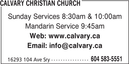 Calvary Christian Church (604-583-5551) - Display Ad - Web: www.calvary.ca 604 583-5551 16293 104 Ave Sry ---------------- CALVARY CHRISTIAN CHURCH Sunday Services 8:30am & 10:00am Mandarin Service 9:45am