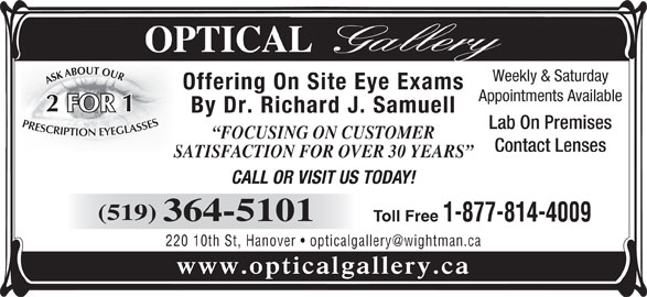 Optical Gallery (519-364-5101) - Display Ad - Offering On Site Eye Exams Appointments Available 1 FOR By Dr. Richard J. Samuell Lab On Premises FOCUSING ON CUSTOMER Contact Lenses SATISFACTION FOR OVER 30 YEARS SA CALL OR VISIT US TODAY! (519) 364-5101 Toll Free 1-877-814-4009 www.opticalgallery.ca Weekly & Saturday