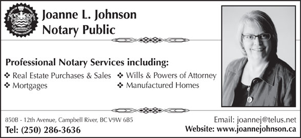 Joanne L Johnson  (250-286-3636) - Display Ad - Website: www.joannejohnson.ca Joanne L. Johnson Notary Public Professional Notary Services including: Wills & Powers of Attorney Real Estate Purchases & Sales Manufactured Homes Mortgages 850B - 12th Avenue, Campbell River, BC V9W 6B5 Tel: (250) 286-3636