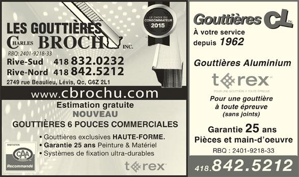 Les Gouttières Charles Brochu (418-832-0232) - Annonce illustrée======= - LLLC Gouttières CCLCCLCLC À votre service depuis 1962 RBQ: 2401-9218-33RBQ: 2401-9218-33 Rive-Sud     418 832.0232Rive-Sud     418 832.0232 Gouttières Aluminium Rive-Nord   418 842.5212Rive-Nord   418 842.5212 MC 2749 rue Beaulieu, Lévis, Qc, G6Z 2L12749 rue Beaulieu, Lévis, Qc, G6Z 2L1 POUR UNE GOUTTIÈRE À TOUTE ÉPREUVE www.cbrochu.comm Pour une gouttière Estimation gratuiteEstimation gratuite à toute épreuve (sans joints) NOUVEAUNOUVEAU GOUTTIÈRES 6 POUCES COMMERCIALESGOUTTIÈRES 6 POUCES COMMERCIALES Garantie 25 ans Gouttières exclusives HAUTE-FORME. Gouttières exclusives HAUTE-FORME. Pièces et main-d oeuvre Garantie 25 ans Peinture & Matériel Garantie 25 ans Peinture & Matériel RBQ : 2401-9218-33 Systèmes de fixation ultra-durables MC 418.842.5212 inc. Gouttières