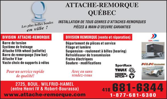 Attache De Remorque Québec (418-681-6344) - Annonce illustrée======= - Soudure - modifications Pour un service rapide rendez-vous de qualité! 2725, BOUL. WILFRID-HAMEL (entre Henri IV & Robert-Bourassa) 418 681-6344 www.attache-remorque.com Vaste choix de supports à vélos 1-877-681-6380 ATTACHE-REMORQUE QUÉBEC INSTALLATION DE TOUS GENRES D ATTACHES-REMORQUES pl belus les boule Les plus belles boulesen ville ! PIÈCES & MAIN-D OEUVRE GARANTIES DIVISION  ATTACHE-REMORQUE DIVISION REMORQUE (vente et réparation) Avec ou sans Barre de torsion Département de pièces et service Système de freinage Filage et lumière Attache fifth wheel (sellette) Suspension - roulement à billes (bearing) Barre de remorquage (tow bar) Refroidisseur de transmission Attache V bar Freins électriques