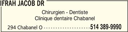 Ifrah Jacob Dr (514-389-9990) - Annonce illustrée======= - IFRAH JACOB DR IFRAH JACOB DR Chirurgien - Dentiste Clinique dentaire Chabanel 514 389-9990 294 Chabanel O --------------------