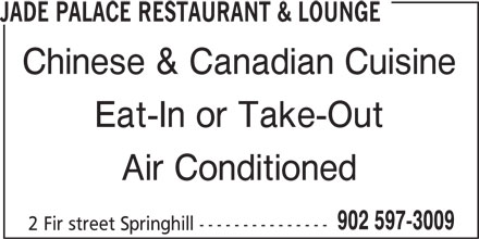 Jade Palace Restaurant & Lounge (902-597-3009) - Annonce illustrée======= - JADE PALACE RESTAURANT & LOUNGE Chinese & Canadian Cuisine Eat-In or Take-Out Air Conditioned 902 597-3009 2 Fir street Springhill ---------------