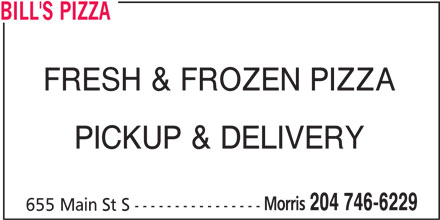 Bill's Pizza (204-746-6229) - Display Ad - BILL'S PIZZA FRESH & FROZEN PIZZA PICKUP & DELIVERY Morris 204 746-6229 655 Main St S ----------------