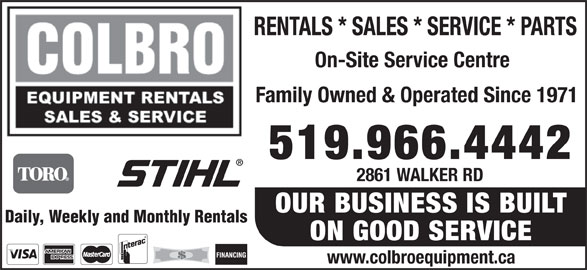 Colbro Equipment Rentals & Sales Company Limited (519-966-4442) - Display Ad - RENTALS * SALES * SERVICE * PARTS On-Site Service Centre Family Owned & Operated Since 1971 519.966.4442 2861 WALKER RD OUR BUSINESS IS BUILT Daily, Weekly and Monthly Rentals ON GOOD SERVICE www.colbroequipment.ca