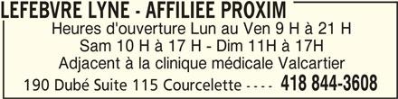 Lyne Lefebvre (418-844-3608) - Annonce illustrée======= - LEFEBVRE LYNE - AFFILIEE PROXIM LEFEBVRE LYNE - AFFILIEE PROXIM Heures d'ouverture Lun au Ven 9 H à 21 H Sam 10 H à 17 H - Dim 11H à 17H Adjacent à la clinique médicale Valcartier 418 844-3608 190 Dubé Suite 115 Courcelette ----