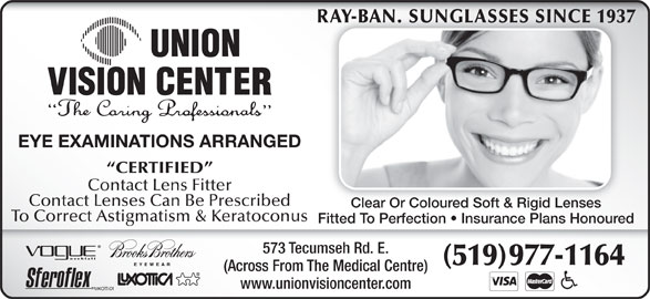 Union Vision Center (519-977-1164) - Display Ad - RAY-BAN. SUNGLASSES SINCE 1937RAY-BAN. SUNGLASSES SINCE 1937 EYE EXAMINATIONS ARRANGED CERTIFIED Contact Lens Fitter Contact Lenses Can Be Prescribed Clear Or Coloured Soft & Rigid LensesClear Or Coloured Soft & Rigid Lenses To Correct Astigmatism & Keratoconus Fitted To Perfection   Insurance Plans Honoured 573 Tecumseh Rd. E. (519) 977-1164 (Across From The Medical Centre) www.unionvisioncenter.com