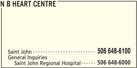 New Brunswick Heart Centre (506-648-6100) - Display Ad - N B HEART CENTRE ------------------------- 506 648-6100 Saint John General Inquiries 506 648-6000 ------ Saint John Regional Hospital N B HEART CENTRE