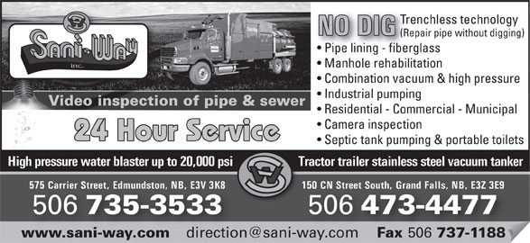 Sani-Way Inc. (506-473-4477) - Display Ad - inc. Combination vacuum & high pressure Industrial pumping Video inspection of pipe & sewerVide Residential - Commercial - Municipal Camera inspection 24 Hour Service Septic tank pumping & portable toilets High pressure water blaster up to 20,000 psi Tractor trailer stainless steel vacuum tankerHigh pressur 150 CN Street South, Grand Falls, NB, E3Z 3E9575 Carrier Street, Edmundston, NB, E3V 3K8 CN Street South, Grand Falls, NB, E3Z 3E9Carrier Street, Edmundston, NB, E3V 3K8 506 473-4477 506 735-3533 506 Fax 506 737-1188www.sani-way.com Fax 737-1188.sani-way.com Trenchless technology NO DIG (Repair pipe without digging) Pipe lining - fiberglassipe lining - fiber Manhole rehabilitation