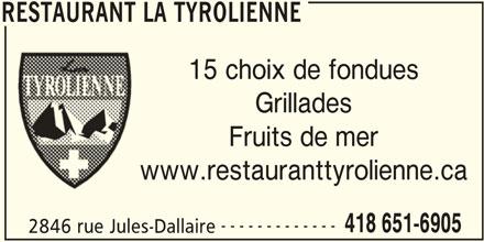 Restaurant La Tyrolienne (418-651-6905) - Annonce illustrée======= - RESTAURANT LA TYROLIENNE 15 choix de fondues Grillades Fruits de mer www.restauranttyrolienne.ca ------------- 418 651-6905 2846 rue Jules-Dallaire RESTAURANT LA TYROLIENNE
