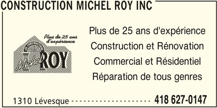 Construction Michel Roy Inc (418-627-0147) - Annonce illustrée======= - CONSTRUCTION MICHEL ROY INC Plus de 25 ans d'expérience Construction et Rénovation Commercial et Résidentiel Réparation de tous genres -------------------- 418 627-0147 1310 Lévesque CONSTRUCTION MICHEL ROY INC