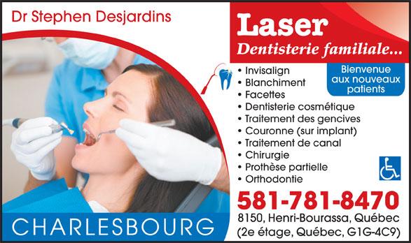 Clinique Dentaire Stephen Desjardins (418-627-3570) - Annonce illustrée======= - Laser Dr Stephen Desjardins Dentisterie familiale... Bienvenue Invisalign aux nouveaux Blanchiment patients Facettes Dentisterie cosmétique Traitement des gencives Couronne (sur implant) Traitement de canal Chirurgie Prothèse partielle Orthodontie 581-781-8470 8150, Henri-Bourassa, Québec CHARLESBOURG (2e étage, Québec, G1G-4C9)