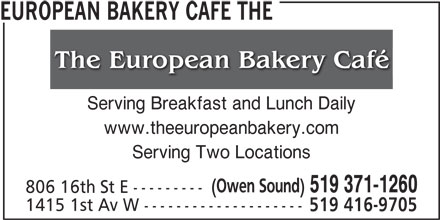 The European Bakery Cafe (519-371-1260) - Annonce illustrée======= - EUROPEAN BAKERY CAFE THE Serving Breakfast and Lunch Daily www.theeuropeanbakery.com Serving Two Locations (Owen Sound) 519 371-1260 806 16th St E --------- 1415 1st Av W -------------------- 519 416-9705