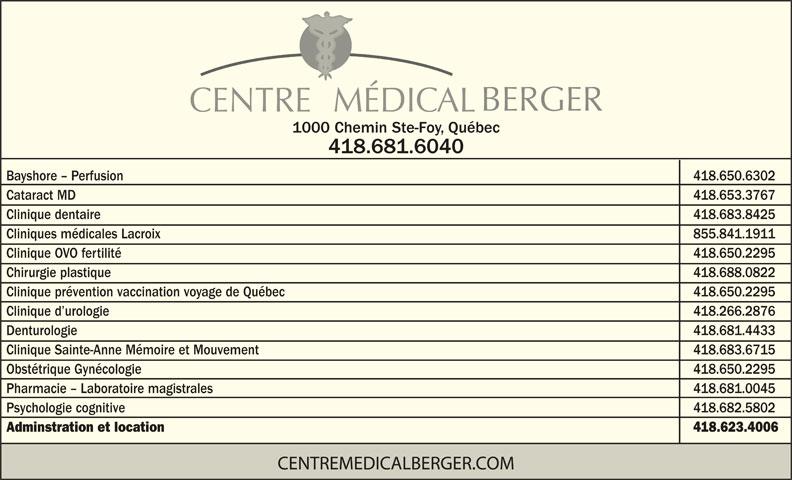 Centre Médical Berger (418-681-6040) - Annonce illustrée======= - CENTRE   MÉDICAL 1000 Chemin Ste-Foy, Québec 418.681.6040 Bayshore - Perfusion            418.650.6302 Cataract MD            418.653.3767 Clinique dentaire 418.683.8425 Cliniques médicales Lacroix 855.841.1911 Clinique OVO fertilité            418.650.2295 Chirurgie plastique 418.688.0822 Clinique prévention vaccination voyage de Québec            418.650.2295 Clinique d urologie 418.266.2876 Denturologie 418.681.4433 Clinique Sainte-Anne Mémoire et Mouvement 418.683.6715 Obstétrique Gynécologie            418.650.2295 Pharmacie - Laboratoire magistrales 418.681.0045 Psychologie cognitive 418.682.5802 Adminstration et location 418.623.4006 CENTREMEDICALBERGER.COM BERGER