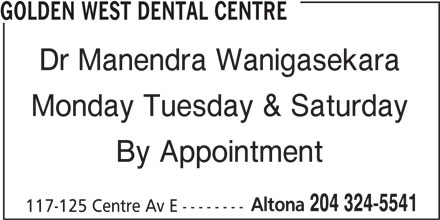 Golden West Dental Centre (204-324-5541) - Display Ad - GOLDEN WEST DENTAL CENTRE Dr Manendra Wanigasekara Monday Tuesday & Saturday By Appointment Altona 204 324-5541 117-125 Centre Av E --------