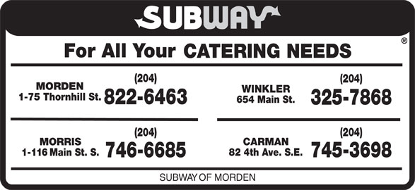 Subway (204-822-6463) - Display Ad - For All Your CATERING NEEDS (204) MORDEN WINKLER 1-75 Thornhill St. 654 Main St. 822-6463 325-7868 (204) CARMAN MORRIS 82 4th Ave. S.E. 1-116 Main St. S. 745-3698 746-6685 SUBWAY OF MORDEN