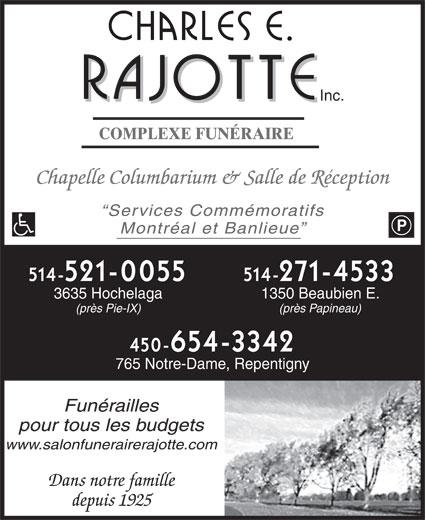Charles E Rajotte (514-521-0055) - Annonce illustrée======= - Inc. COMPLEXE FUNÉRAIRE Chapelle Columbarium & Salle de Réception Services Commémoratifs Montréal et Banlieue 514-271-4533514-521-0055 1350 Beaubien E.3635 Hochelaga (près Papineau)(près Pie-IX) 450-654-3342 765 Notre-Dame, Repentigny Funérailles pour tous les budgets www.salonfunerairerajotte.com Dans notre famille depuis 1925