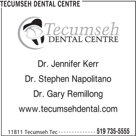 Tecumseh Dental Centre (519-735-5555) - Display Ad - Dr. Gary Remillong www.tecumsehdental.com -------------- 519 735-5555 11811 Tecumseh Tec TECUMSEH DENTAL CENTRE Dr. Jennifer Kerr Dr. Stephen Napolitano