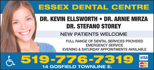 Essex Dental Centre (519-776-7319) - Display Ad - ESSEX DENTAL CENTRE DR. KEVIN ELLSWORTH   DR. ARNIE MIRZA DR. STEFANO STOREY NEW PATIENTS WELCOME FULL RANGE OF DENTAL SERVICES PROVIDED EMERGENCY SERVICE EVENING & SATURDAY APPOINTMENTS AVAILABLE 519-776-7319 14 GOSFIELD TOWNLINE E.