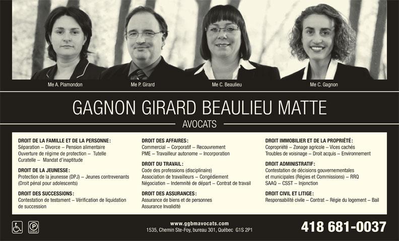 Gagnon Girard Beaulieu & Matte (418-681-0037) - Annonce illustrée======= - Me C. GagnonMe A. Plamondon Me P. Girard Me C. Beaulieu GAGNON GIRARD BEAULIEU MATTE AVOCATS DROIT IMMOBILIER ET DE LA PROPRIÉTÉ : DROIT DE LA FAMILLE ET DE LA PERSONNE : SAAQ - CSST - Injonction Négociation - Indemnité de départ - Contrat de travail (Droit pénal pour adolescents) DROIT CIVIL ET LITIGE : DROIT DES SUCCESSIONS : DROIT DES ASSURANCES : Responsabilité civile - Contrat - Régie du logement - Bail Contestation de testament - Vérification de liquidation Assurance de biens et de personnes Assurance Invalidité de succession www.ggbmavocats.com 418 681-0037 1535, Chemin Ste-Foy, bureau 301, Québec  G1S 2P1 DROIT DES AFFAIRES : Commercial - Corporatif - Recouvrement Copropriété - Zonage agricole - Vices cachés Séparation - Divorce - Pension alimentaire Troubles de voisinage - Droit acquis - Environnement Ouverture de régime de protection -  Tutelle PME - Travailleur autonome - Incorporation Curatelle -  Mandat d inaptitude DROIT ADMINISTRATIF : DROIT DU TRAVAIL : Contestation de décisions gouvernementales Code des professions (disciplinaire) DROIT DE LA JEUNESSE : et municipales (Régies et Commissions) - RRQ Association de travailleurs - Congédiement Protection de la jeunesse (DPJ) - Jeunes contrevenants