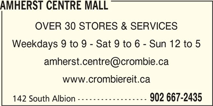 Amherst Centre Mall (902-667-2435) - Display Ad - 142 South Albion ------------------ AMHERST CENTRE MALL OVER 30 STORES & SERVICES Weekdays 9 to 9 - Sat 9 to 6 - Sun 12 to 5 www.crombiereit.ca 902 667-2435