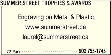 Summer Street (902-755-1745) - Display Ad - SUMMER STREET TROPHIES & AWARDS Engraving on Metal & Plastic www.summerstreet.ca --------------------------- 902 755-1745 72 Park SUMMER STREET TROPHIES & AWARDS SUMMER STREET TROPHIES & AWARDS Engraving on Metal & Plastic www.summerstreet.ca --------------------------- 902 755-1745 72 Park SUMMER STREET TROPHIES & AWARDS