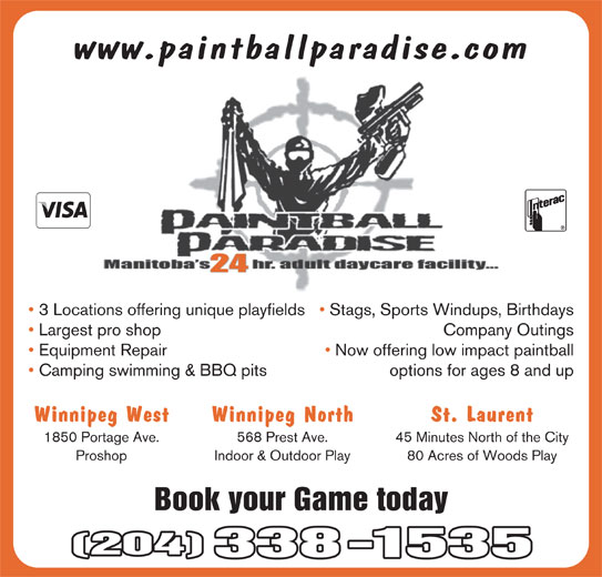 PBL Approved Proshop (204-338-1535) - Display Ad - www.paintballparadise.com 24 3 Locations offering unique playfields   Stags, Sports Windups, Birthdays Company Outings Largest pro shop Now offering low impact paintball Equipment Repair Camping swimming & BBQ pits options for ages 8 and up Winnipeg West Winnipeg North St. Laurent 1850 Portage Ave. 568 Prest Ave. 45 Minutes North of the City Proshop Indoor & Outdoor Play 80 Acres of Woods Play Book your Game today (204) 338-1535