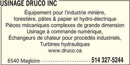 Usinage Druco (514-327-5244) - Annonce illustrée======= - USINAGE DRUCO INC Équipement pour l'industrie minière, forestière, pâtes & papier et hydro-électrique Pièces mécaniques complexes de grande dimension Usinage à commande numérique, Échangeurs de chaleur pour procédés industriels, Turbines hydrauliques www.druco.ca 6540 Magloire --------------------- 514 327-5244