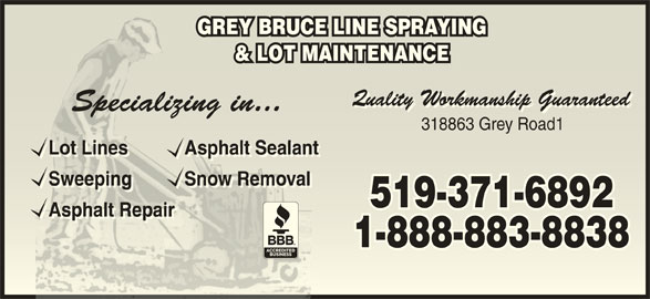 Grey Bruce Line Spraying & Lot Maintnce (519-371-6892) - Display Ad - Sweeping Snow RemovalSweeping Snow Removal Sweeping Snow RemovalSweeping Snow Removal 519-371-6892519-371-6892 Asphalt RepairAsphalt Repair 1-888-883-88381-888-883-8838 GREY BRUCE LINE SPRAYINGGREY BRUCE LINE SPRAYING & LOT MAINTENANCE& LOT MAINTENANCE 318863 Grey Road1318863 Grey Road1 Lot Lines Asphalt SealantLot Line Asphalt Sealant Lot Lines Asphalt SealantLot Line Asphalt Sealant