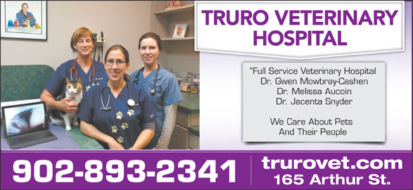 Truro Vet Hospital (902-893-2341) - Display Ad - Full Service Veterinary Hospital Dr. Gwen Mowbray-Cashen Dr. Melissa Aucoin Dr. Jacenta Snyder We Care About Pets And Their People trurovet.com 902-893-2341 165 Arthur St.