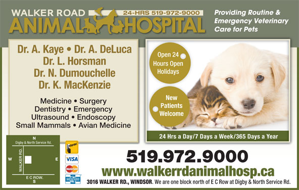 Walker Road Animal Hospital (519-972-9000) - Display Ad - Providing Routine & 24-HRS 519-972-9000 Emergency Veterinary Care for Pets Dr. A. Kaye   Dr. A. DeLuca Open 24Open 24 Dr. L. Horsman Hours OpenHours Open HolidaysHolidays Dr. N. Dumouchelle Dr. K. MacKenzie New Medicine   Surgery Patients Dentistry   Emergency Welcome Ultrasound   Endoscopy Small Mammals   Avian Medicine 24 Hrs a Day/7 Days a Week/365 Days a Yearay ay ay24 Hrs a D/7 Ds a Week/365 Ds a Year Digby & North Service Rd. WALKER RD. E C www.walkerrdanimalhosp.ca ROW. 3016 WALKER RD., WINDSOR . We are one block north of E C Row at Digby & North Service Rd.