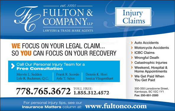 Fulton & Company LLP (1-877-385-8665) - Display Ad - Injury Claims Auto Accidents WE FOCUS ON YOUR LEGAL CLAIM... Motorcycle Accidents ICBC Claims SO YOU CAN FOCUS ON YOUR RECOVERY Wrongful Death Catastrophic Injuries Call Our Personal Injury Team for a Weekend, Hospital & Free Consultation Home Appointments Mervin L. Sadden Frank R. Scordo Dennis K. Hori We Get Paid When Lyle R. Backman, Q.C. Ayla T. Salyn Jessica Vliegenthart You Get Paid 300-350 Lansdowne Street, TOLL FREE: Kamloops, BC V2C 1Y1 778.765.3672 1.855.312.4572 Fax: 250-851-2300 For personal injury tips, see our Insurance Matters column at: www.fultonco.com