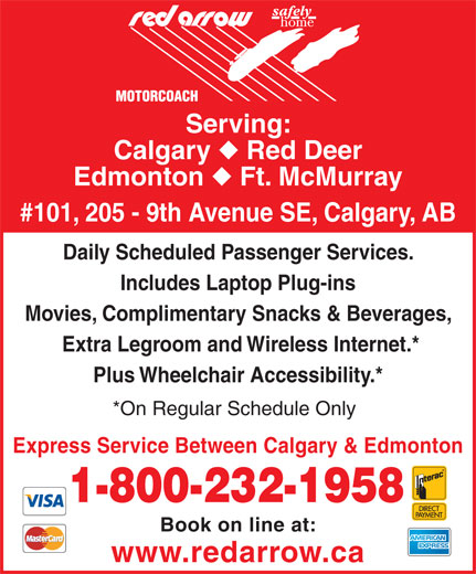 Red Arrow (403-531-0350) - Display Ad - Calgary Serving: Serving: Calgary Red Deer Edmonton Ft. McMurray #101, 205 - 9th Avenue SE, Calgary, AB Daily Scheduled Passenger Services. Includes Laptop Plug-ins Movies, Complimentary Snacks & Beverages, Extra Legroom and Wireless Internet.* Plus Wheelchair Accessibility.* *On Regular Schedule Only Express Service Between Calgary & Edmonton 1-800-232-1958 Book on line at: www.redarrow.ca Daily Scheduled Passenger Services. Includes Laptop Plug-ins Movies, Complimentary Snacks & Beverages, Extra Legroom and Wireless Internet.* Plus Wheelchair Accessibility.* *On Regular Schedule Only Express Service Between Calgary & Edmonton 1-800-232-1958 Book on line at: www.redarrow.ca Red Deer Edmonton Ft. McMurray #101, 205 - 9th Avenue SE, Calgary, AB