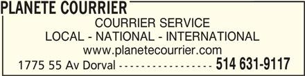 Planete Courrier (514-631-9117) - Annonce illustrée======= - PLANETE COURRIERPLANETE COURRIER PLANETE COURRIER COURRIER SERVICE LOCAL - NATIONAL - INTERNATIONAL www.planetecourrier.com 514 631-9117 1775 55 Av Dorval -----------------