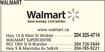 Walmart (204-325-4714) - Display Ad - WALMART www.walmart.ca 204 325-4714 Hwy 14 & Main St Winkler ---------- WALMART SUPERCENTRE 903 18th St N Brandon ------------- 204 726-5844 Hwy 9 & Manitoba Av Selkirk ------- 204-785-9221