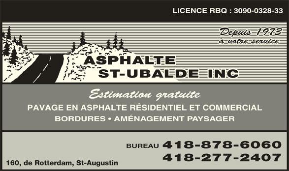 Asphalte St-Ubalde Inc (418-878-6060) - Annonce illustrée======= - LICENCE RBQ : 3090-0328-33 Depuis 1973 à votre service Estimation gratuite PAVAGE EN ASPHALTE RÉSIDENTIEL ET COMMERCIAL BORDURES   AMÉNAGEMENT PAYSAGER BUREAU 418-878-6060 418-277-2407 160, de Rotterdam, St-Augustin