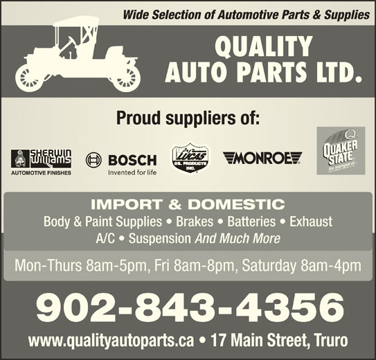 Quality Auto Parts (902-893-4612) - Display Ad - Wide Selection of Automotive Parts & SuppliesWide Selection of Automotive Parts & Supplies QUALITY AUTO PARTS LTD. Proud suppliers of:Proud suppliers of: IMPORT & DOMESTIC Body & Paint Supplies   Brakes   Batteries   Exhaust A/C   Suspension And Much More Mon-Thurs 8am-5pm, Fri 8am-8pm, Saturday 8am-4pm 902-843-4356 www.qualityautoparts.ca   17 Main Street, Truro