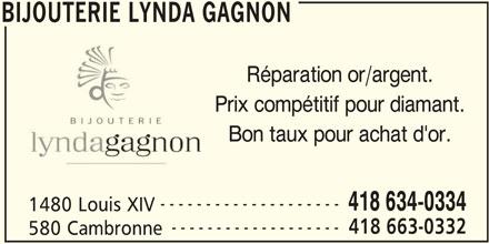 Bijouterie Lynda Gagnon (418-663-0332) - Annonce illustrée======= - BIJOUTERIE LYNDA GAGNON Réparation or/argent. Prix compétitif pour diamant. Bon taux pour achat d'or. -------------------- 418 634-0334 1480 Louis XIV ------------------- 418 663-0332 580 Cambronne BIJOUTERIE LYNDA GAGNON