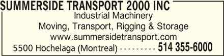 Summerside Transport & Rigging 2000 (514-355-6000) - Display Ad - SUMMERSIDE TRANSPORT 2000 INC SUMMERSIDE TRANSPORT 2000 INC Industrial Machinery Moving, Transport, Rigging & Storage www.summersidetransport.com 514 355-6000 5500 Hochelaga (Montreal) ---------